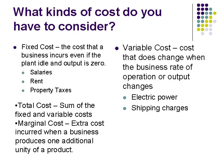 What kinds of cost do you have to consider? l Fixed Cost – the