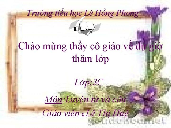 Trường tiểu học Lê Hồng Phong Chào mừng thầy cô giáo về dự giờ