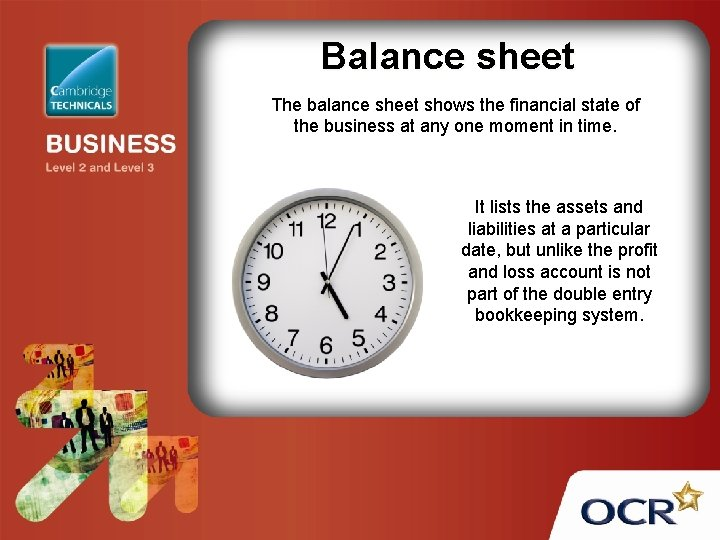Balance sheet The balance sheet shows the financial state of the business at any