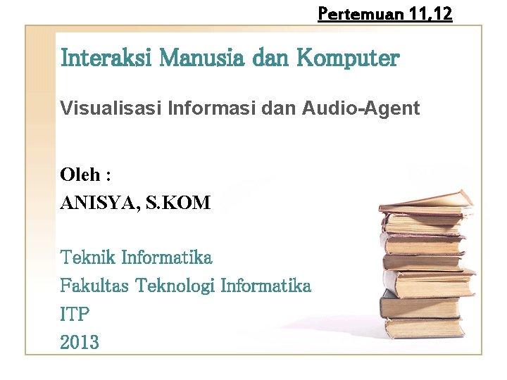 Pertemuan 11, 12 Interaksi Manusia dan Komputer Visualisasi Informasi dan Audio-Agent Oleh : ANISYA,