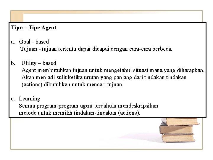 Tipe – Tipe Agent a. Goal - based Tujuan - tujuan tertentu dapat dicapai