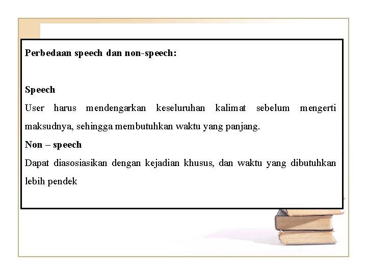 Perbedaan speech dan non-speech: Speech User harus mendengarkan keseluruhan kalimat sebelum mengerti maksudnya, sehingga