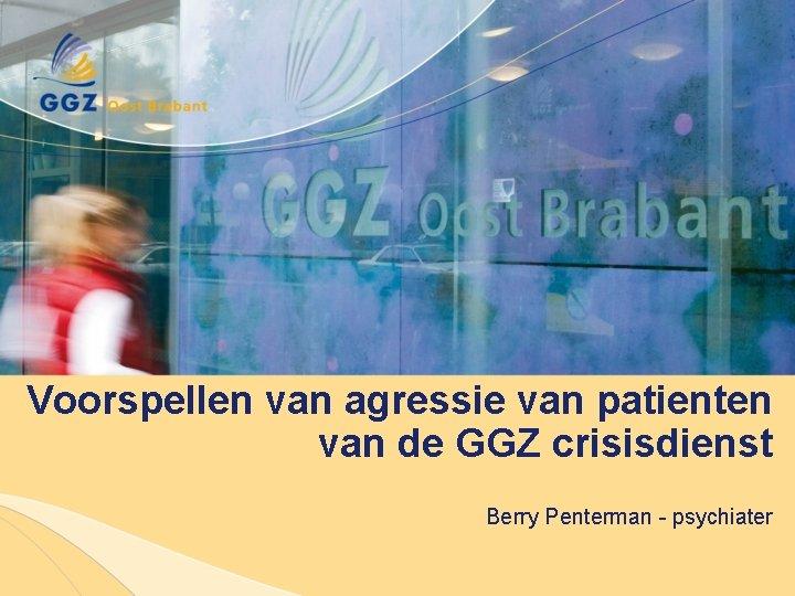 Voorspellen van agressie van patienten van de GGZ crisisdienst Berry Penterman - psychiater