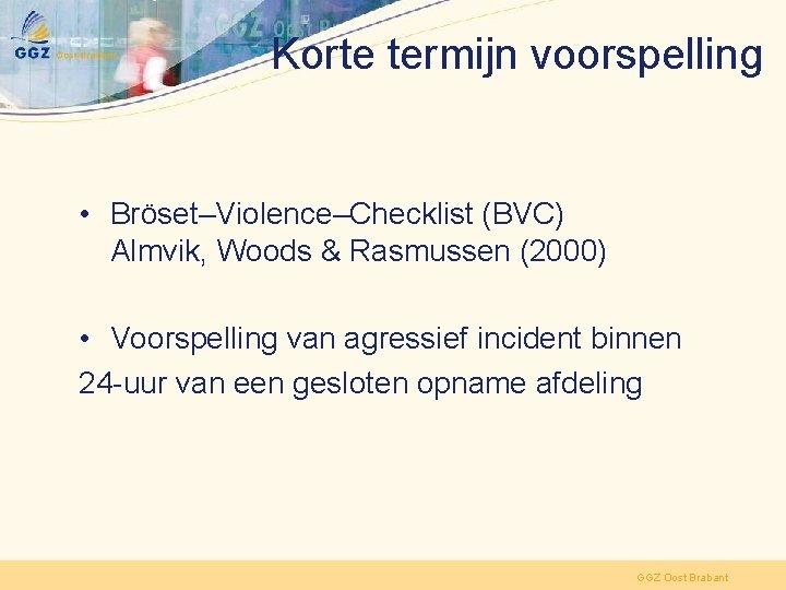 Korte termijn voorspelling • Bröset–Violence–Checklist (BVC) Almvik, Woods & Rasmussen (2000) • Voorspelling van
