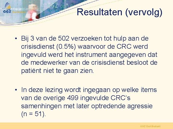 Resultaten (vervolg) • Bij 3 van de 502 verzoeken tot hulp aan de crisisdienst