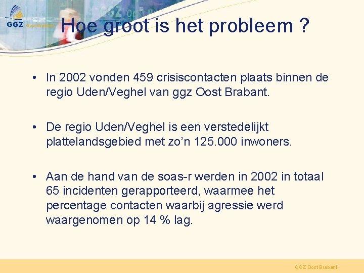 Hoe groot is het probleem ? • In 2002 vonden 459 crisiscontacten plaats binnen