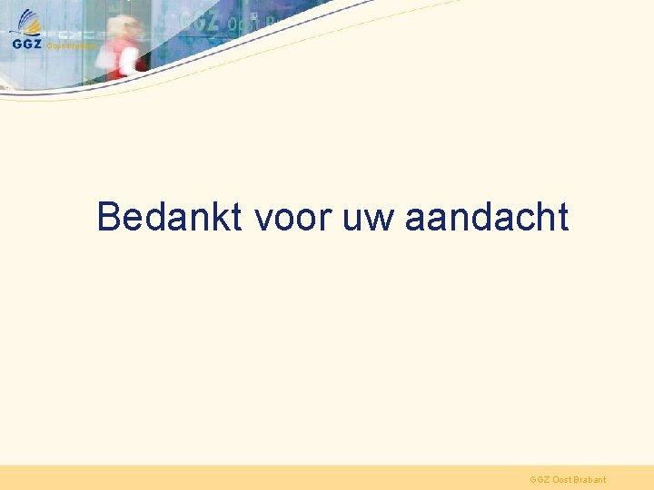 Bedankt voor uw aandacht GGZ Oost Brabant