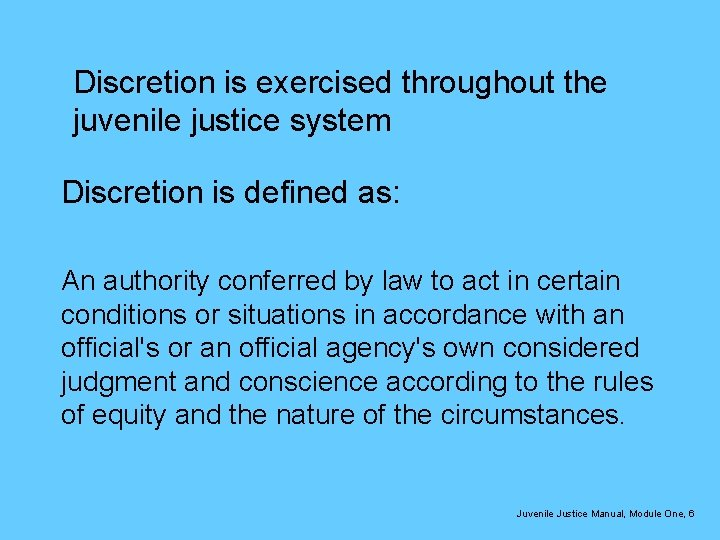 Discretion is exercised throughout the juvenile justice system Discretion is defined as: An authority