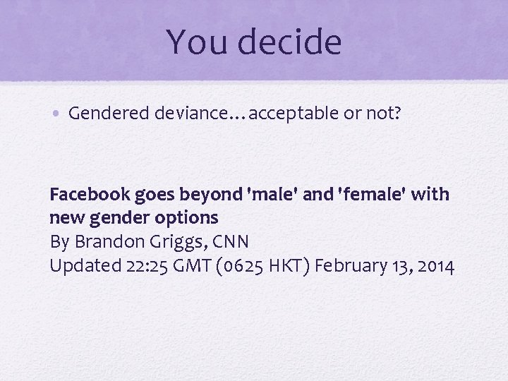 You decide • Gendered deviance…acceptable or not? Facebook goes beyond 'male' and 'female' with