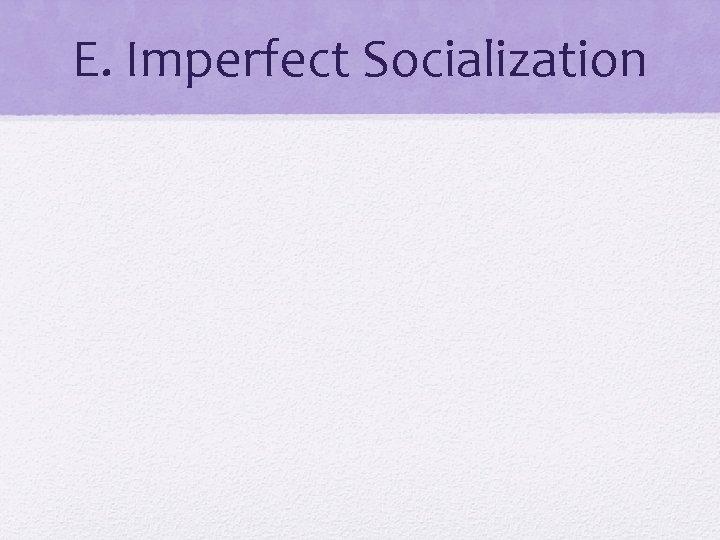 E. Imperfect Socialization