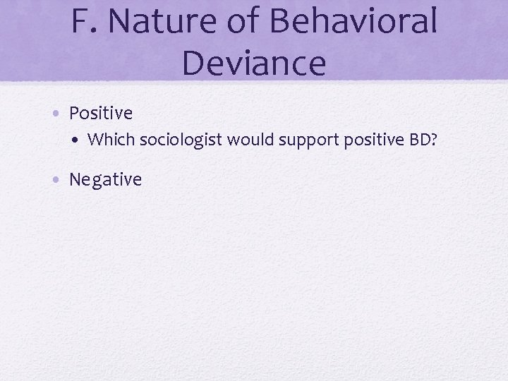F. Nature of Behavioral Deviance • Positive • Which sociologist would support positive BD?
