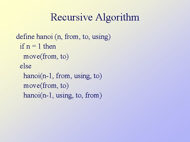 Recursive Algorithm define hanoi (n, from, to, using) if n = 1 then move(from,