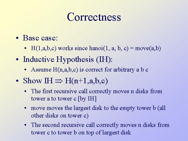 Correctness • Base case: • H(1, a, b, c) works since hanoi(1, a, b,