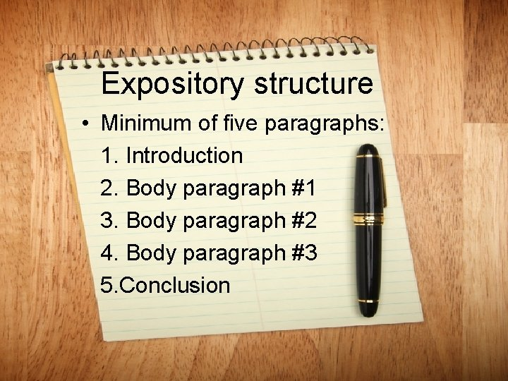 Expository structure • Minimum of five paragraphs: 1. Introduction 2. Body paragraph #1 3.