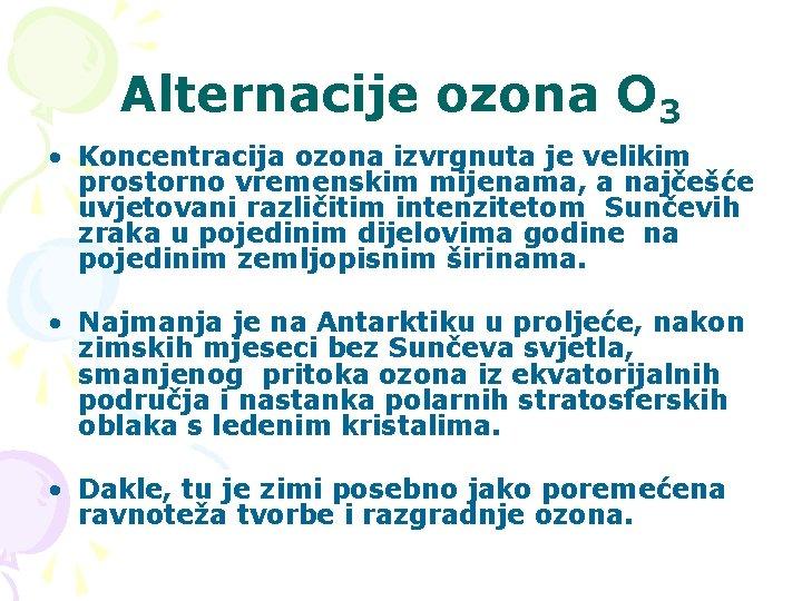 Alternacije ozona O 3 • Koncentracija ozona izvrgnuta je velikim prostorno vremenskim mijenama, a
