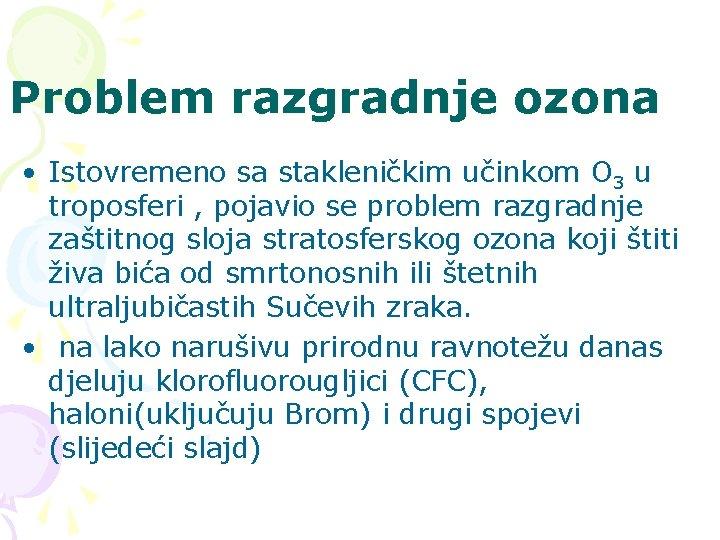 Problem razgradnje ozona • Istovremeno sa stakleničkim učinkom O 3 u troposferi , pojavio