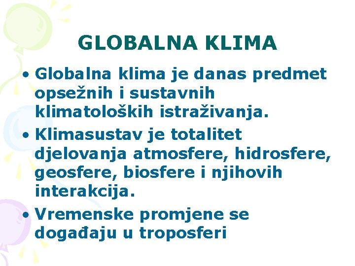 GLOBALNA KLIMA • Globalna klima je danas predmet opsežnih i sustavnih klimatoloških istraživanja. •