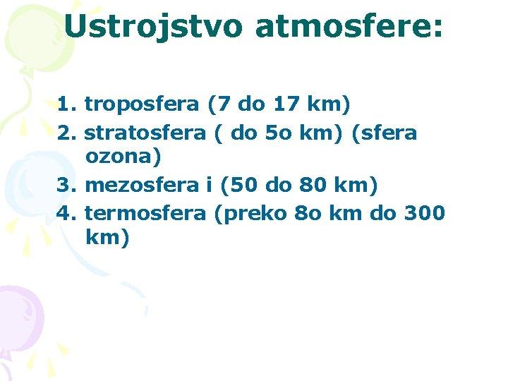 Ustrojstvo atmosfere: 1. troposfera (7 do 17 km) 2. stratosfera ( do 5 o