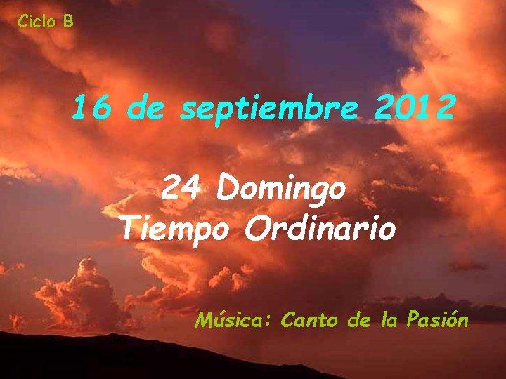 Ciclo B 16 de septiembre 2012 24 Domingo Tiempo Ordinario Música: Canto de la