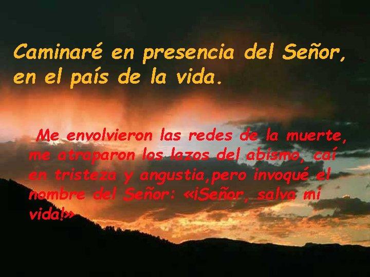Caminaré en presencia del Señor, en el país de la vida. Me envolvieron las