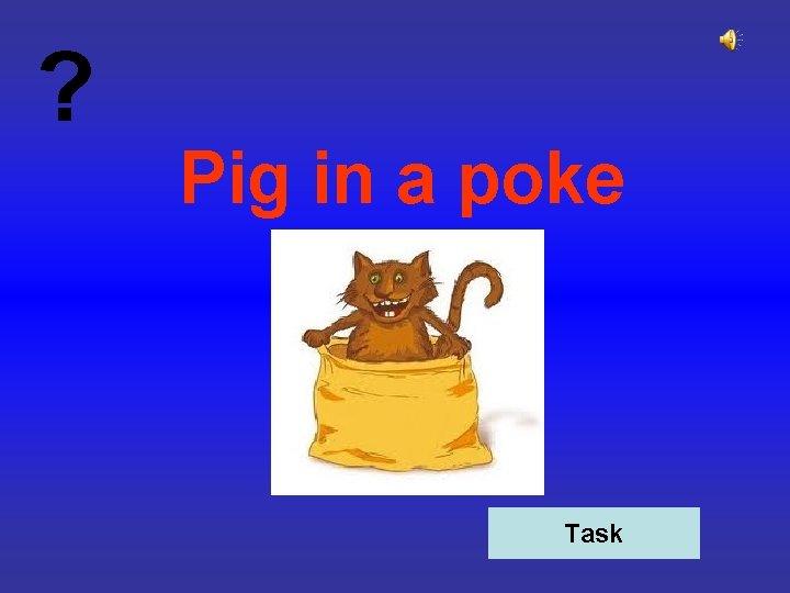? Pig in a poke Task