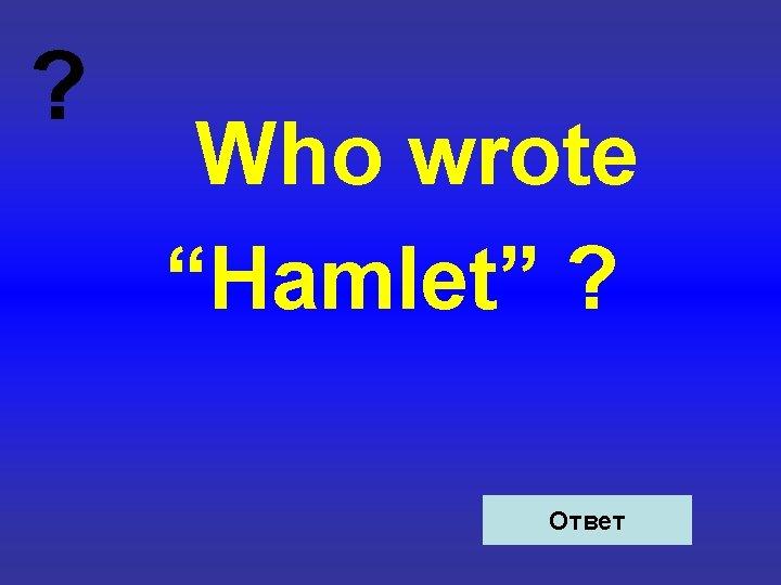 "? Who wrote ""Hamlet"" ? Ответ"