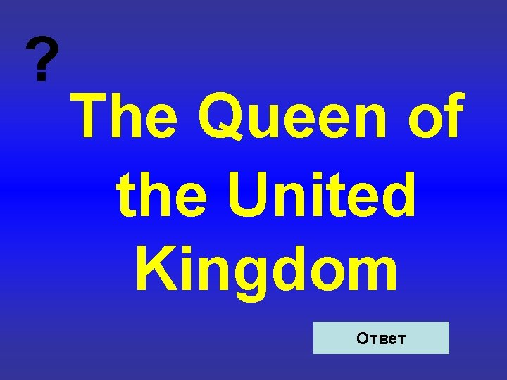 ? The Queen of the United Kingdom Ответ
