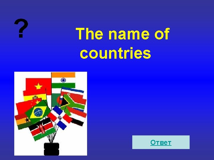 ? The name of countries Ответ