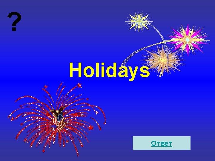 ? Holidays Ответ