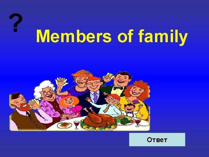 ? Members of family Ответ