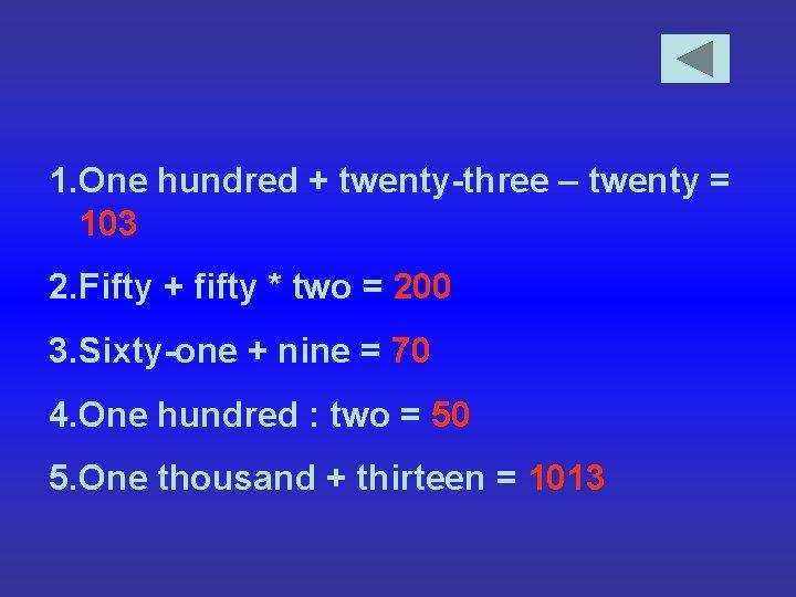 1. One hundred + twenty-three – twenty = 103 2. Fifty + fifty *