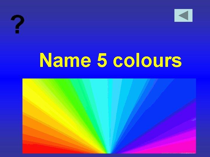 ? Name 5 colours