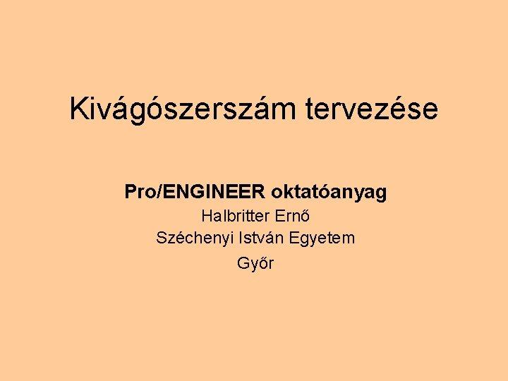 Kivágószerszám tervezése Pro/ENGINEER oktatóanyag Halbritter Ernő Széchenyi István Egyetem Győr