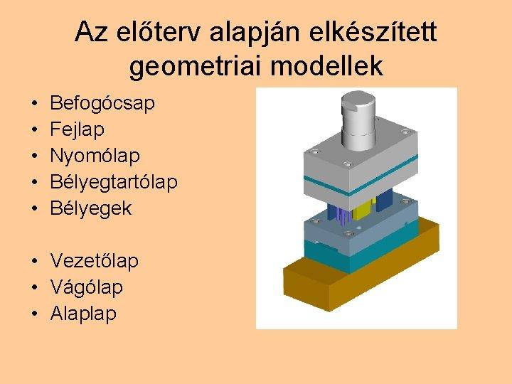 Az előterv alapján elkészített geometriai modellek • • • Befogócsap Fejlap Nyomólap Bélyegtartólap Bélyegek