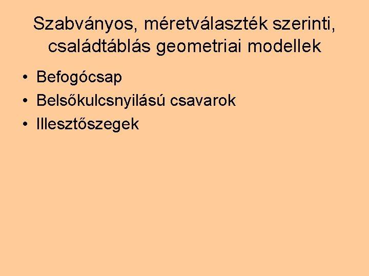 Szabványos, méretválaszték szerinti, családtáblás geometriai modellek • Befogócsap • Belsőkulcsnyilású csavarok • Illesztőszegek