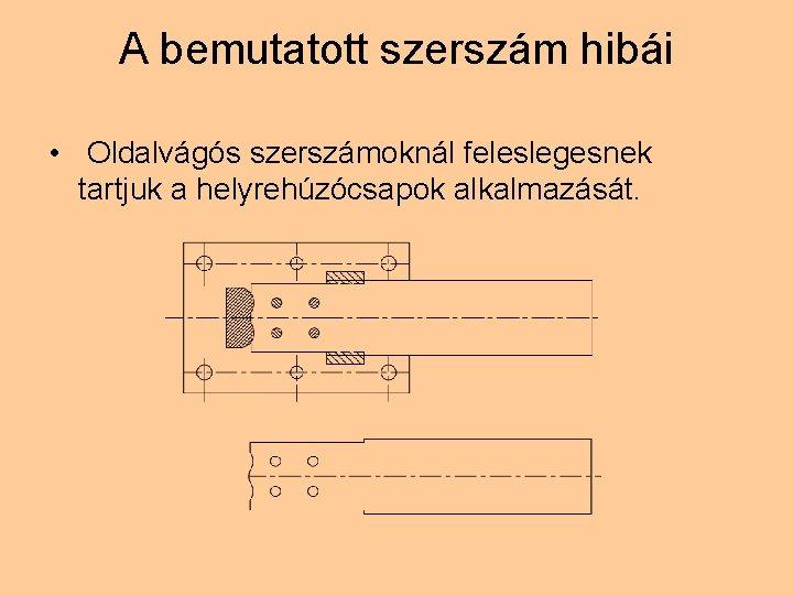 A bemutatott szerszám hibái • Oldalvágós szerszámoknál feleslegesnek tartjuk a helyrehúzócsapok alkalmazását.