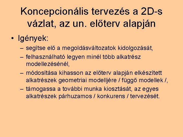 Koncepcionális tervezés a 2 D-s vázlat, az un. előterv alapján • Igények: – segítse