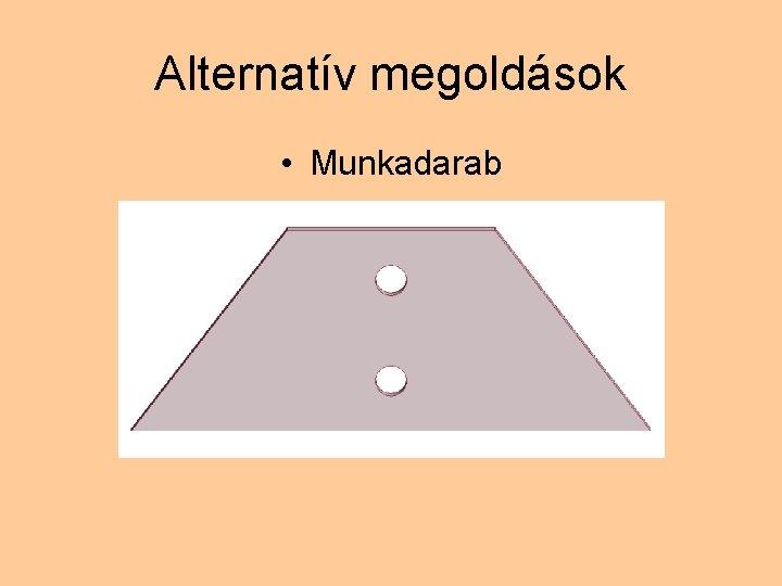Alternatív megoldások • Munkadarab