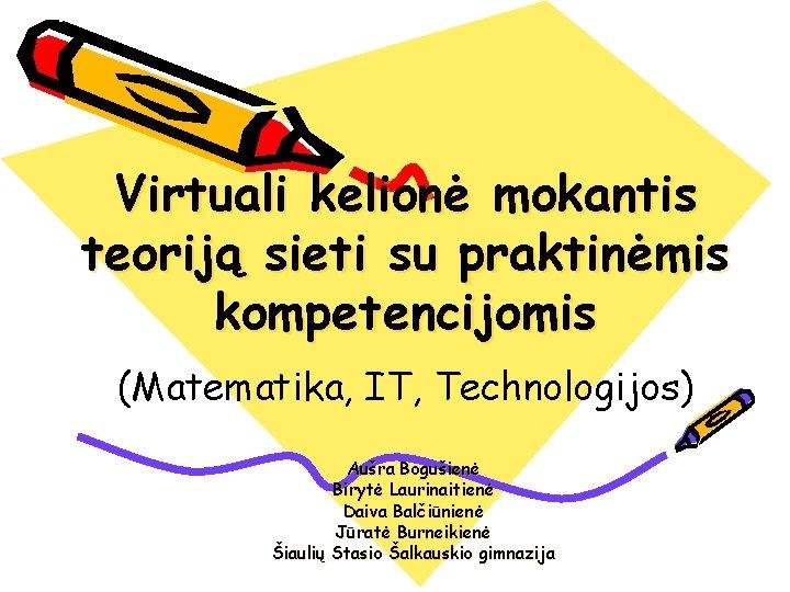 Virtuali kelionė mokantis teoriją sieti su praktinėmis kompetencijomis (Matematika, IT, Technologijos) Aušra Bogušienė Birytė