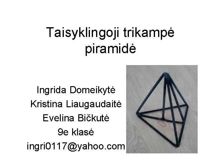 Taisyklingoji trikampė piramidė Ingrida Domeikytė Kristina Liaugaudaitė Evelina Bičkutė 9 e klasė ingri 0117@yahoo.