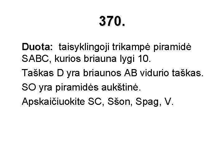 370. Duota: taisyklingoji trikampė piramidė SABC, kurios briauna lygi 10. Taškas D yra briaunos