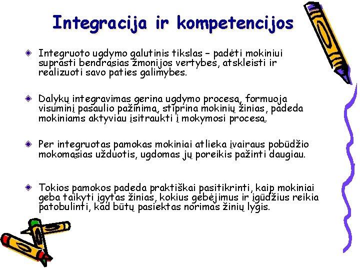 Integracija ir kompetencijos Integruoto ugdymo galutinis tikslas – padėti mokiniui suprasti bendrąsias žmonijos vertybes,