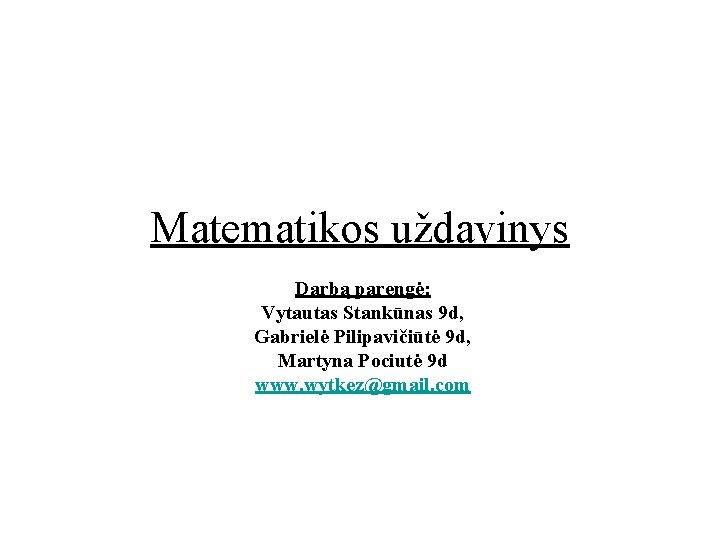Matematikos uždavinys Darbą parengė: Vytautas Stankūnas 9 d, Gabrielė Pilipavičiūtė 9 d, Martyna Pociutė