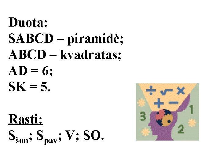 Duota: SABCD – piramidė; ABCD – kvadratas; AD = 6; SK = 5. Rasti: