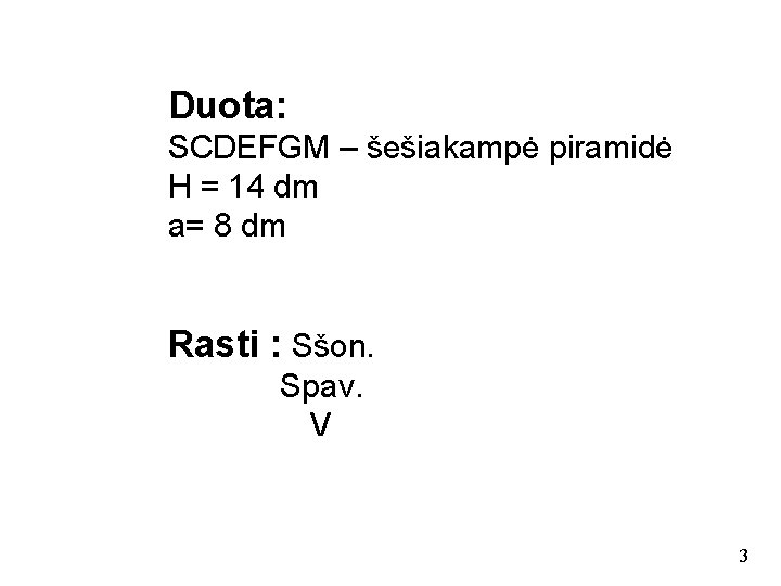 Duota: SCDEFGM – šešiakampė piramidė H = 14 dm a= 8 dm Rasti :