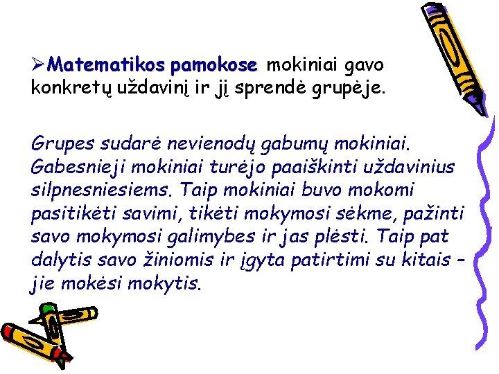ØMatematikos pamokose mokiniai gavo konkretų uždavinį ir jį sprendė grupėje. Grupes sudarė nevienodų gabumų