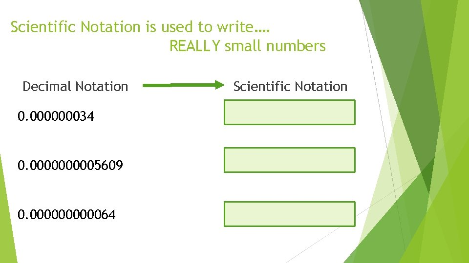 Scientific Notation is used to write…. REALLY small numbers Decimal Notation 0. 000000034 0.