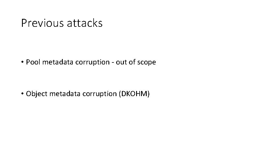 Previous attacks • Pool metadata corruption - out of scope • Object metadata corruption