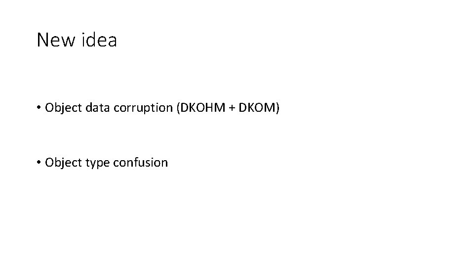 New idea • Object data corruption (DKOHM + DKOM) • Object type confusion