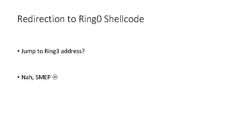 Redirection to Ring 0 Shellcode • Jump to Ring 3 address? • Nah, SMEP